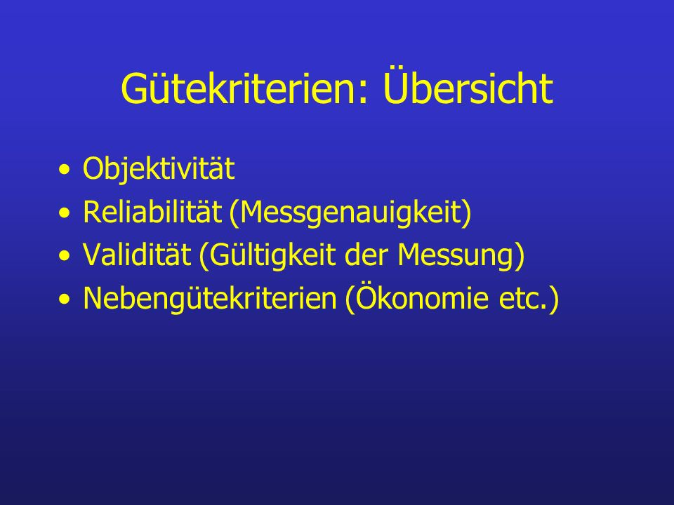 Gütekriterien: Übersicht Objektivität Reliabilität (Messgenauigkeit) Validität (Gültigkeit der Messung) Nebengütekriterien (Ökonomie etc.)