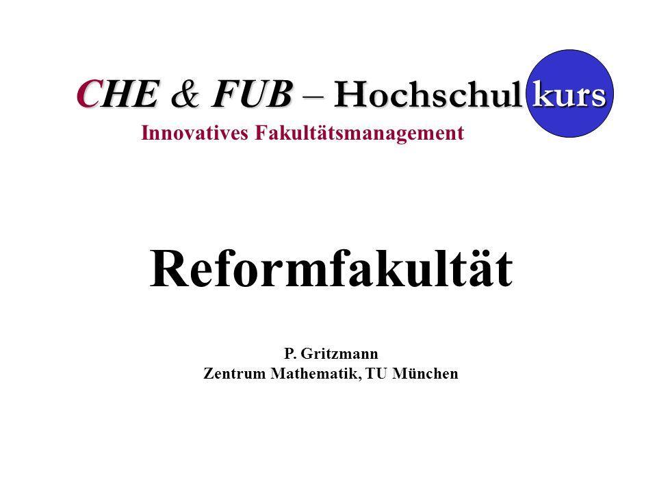 CHE & FUB – Hochschul Innovatives Fakultätsmanagement kurs Reformfakultät P. Gritzmann Zentrum Mathematik, TU München