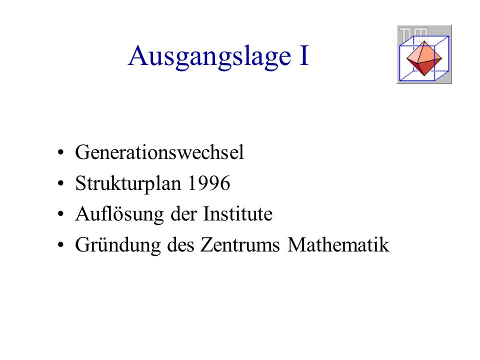 Ausgangslage I Generationswechsel Strukturplan 1996 Auflösung der Institute Gründung des Zentrums Mathematik