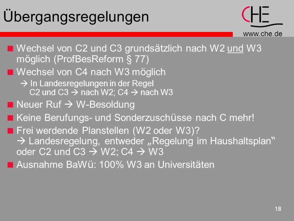 www.che.de 18 Übergangsregelungen Wechsel von C2 und C3 grunds ä tzlich nach W2 und W3 m ö glich (ProfBesReform § 77) Wechsel von C4 nach W3 m ö glich In Landesregelungen in der Regel C2 und C3 nach W2; C4 nach W3 Neuer Ruf W-Besoldung Keine Berufungs- und Sonderzusch ü sse nach C mehr.