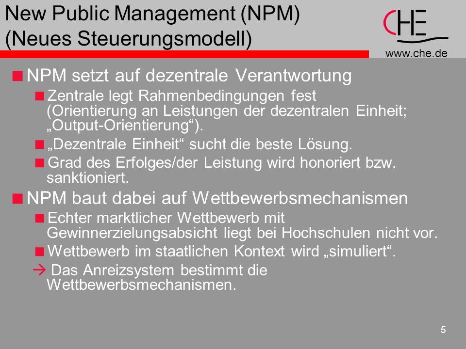 www.che.de 5 New Public Management (NPM) (Neues Steuerungsmodell) NPM setzt auf dezentrale Verantwortung Zentrale legt Rahmenbedingungen fest (Orientierung an Leistungen der dezentralen Einheit; Output-Orientierung).