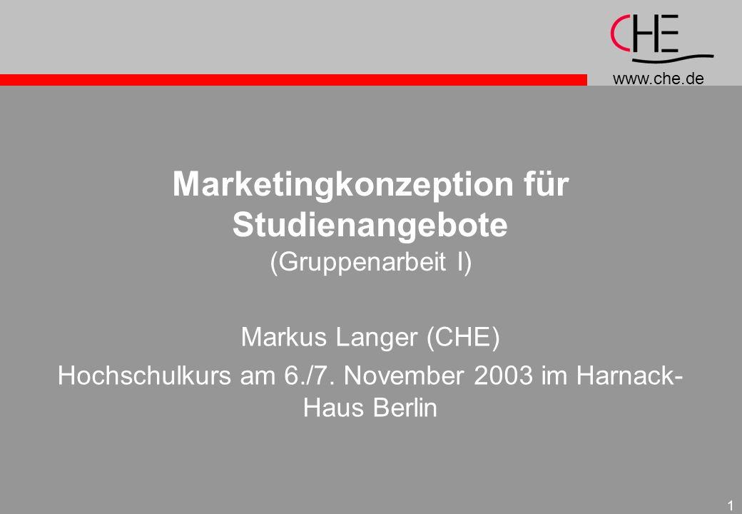 www.che.de 1 Marketingkonzeption für Studienangebote (Gruppenarbeit I) Markus Langer (CHE) Hochschulkurs am 6./7. November 2003 im Harnack- Haus Berli