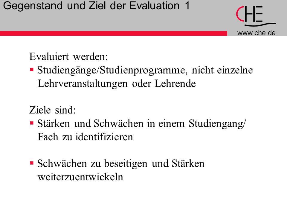 www.che.de 7 Gegenstand und Ziel der Evaluation 1 Evaluiert werden: Studiengänge/Studienprogramme, nicht einzelne Lehrveranstaltungen oder Lehrende Ziele sind: Stärken und Schwächen in einem Studiengang/ Fach zu identifizieren Schwächen zu beseitigen und Stärken weiterzuentwickeln