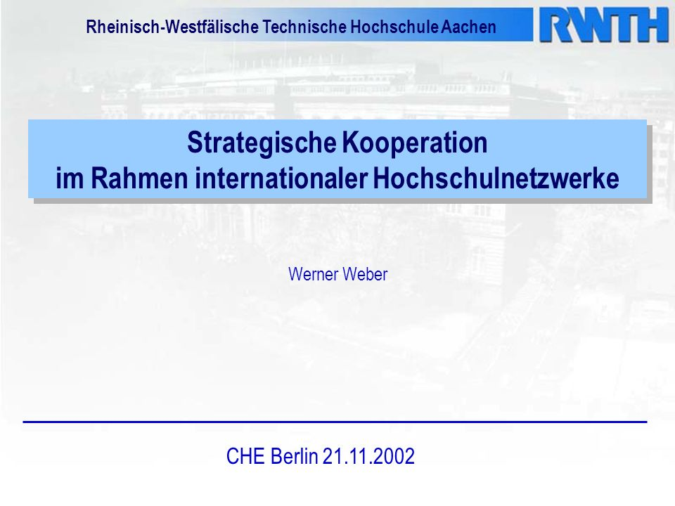 Strategische Kooperation im Rahmen internationaler Hochschulnetzwerke Werner Weber CHE Berlin 21.11.2002 Rheinisch-Westfälische Technische Hochschule Aachen
