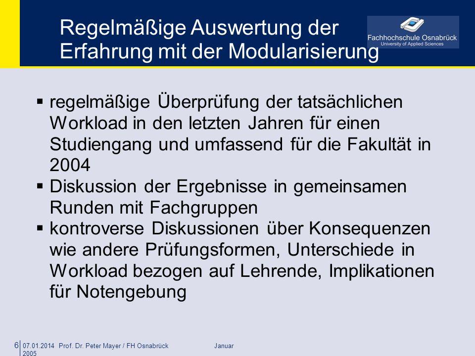 07.01.2014 Prof. Dr. Peter Mayer / FH Osnabrück Januar 2005 6 Regelmäßige Auswertung der Erfahrung mit der Modularisierung regelmäßige Überprüfung der