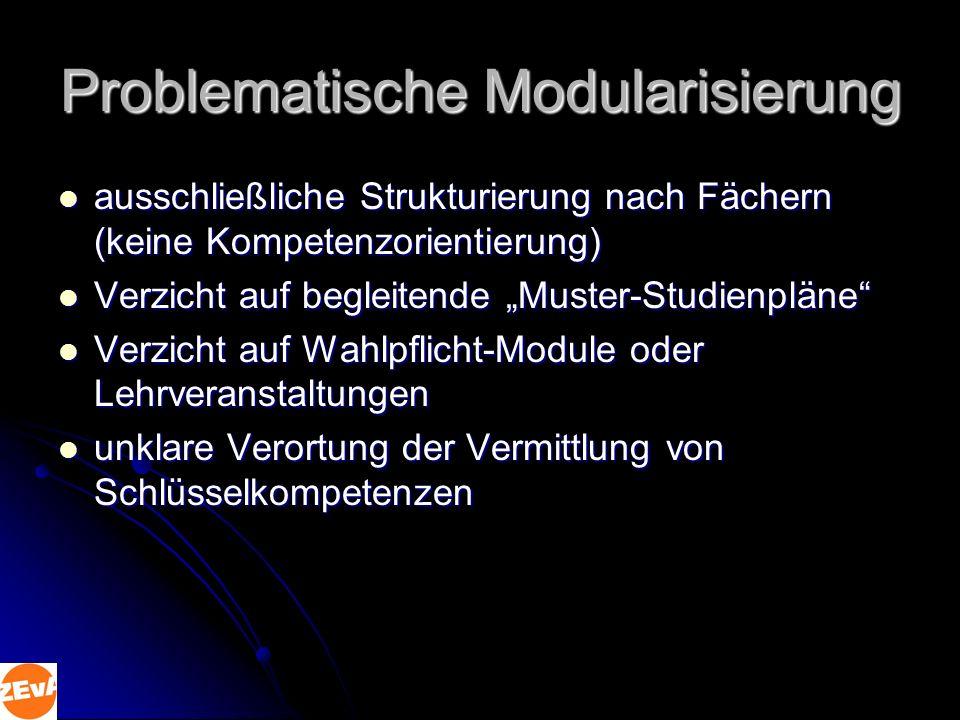 Problematische Modularisierung ausschließliche Strukturierung nach Fächern (keine Kompetenzorientierung) ausschließliche Strukturierung nach Fächern (keine Kompetenzorientierung) Verzicht auf begleitende Muster-Studienpläne Verzicht auf begleitende Muster-Studienpläne Verzicht auf Wahlpflicht-Module oder Lehrveranstaltungen Verzicht auf Wahlpflicht-Module oder Lehrveranstaltungen unklare Verortung der Vermittlung von Schlüsselkompetenzen unklare Verortung der Vermittlung von Schlüsselkompetenzen