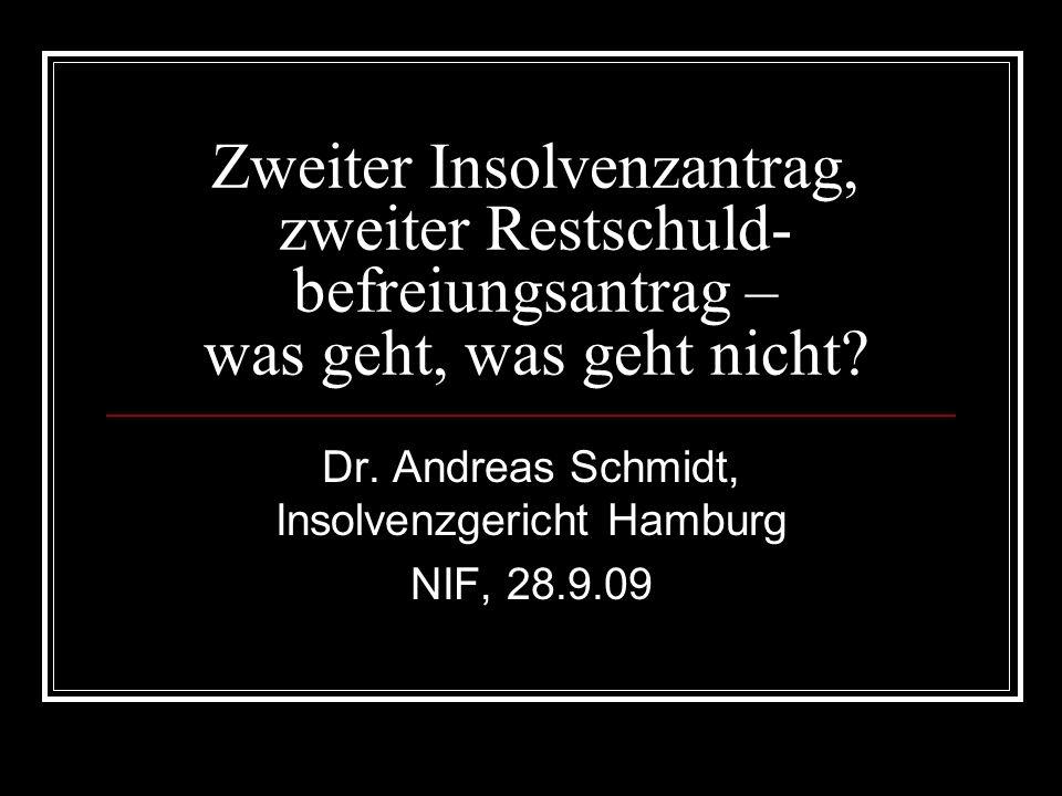Zweiter Insolvenzantrag, zweiter Restschuld- befreiungsantrag – was geht, was geht nicht? Dr. Andreas Schmidt, Insolvenzgericht Hamburg NIF, 28.9.09