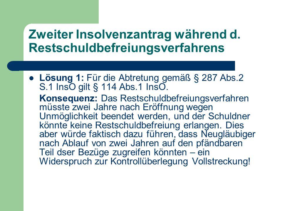 Zweiter Insolvenzantrag während d. Restschuldbefreiungsverfahrens Lösung 1: Für die Abtretung gemäß § 287 Abs.2 S.1 InsO gilt § 114 Abs.1 InsO. Konseq
