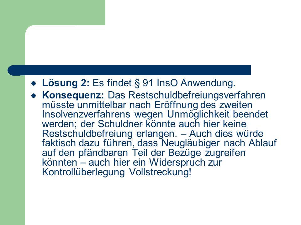 Lösung 2: Es findet § 91 InsO Anwendung. Konsequenz: Das Restschuldbefreiungsverfahren müsste unmittelbar nach Eröffnung des zweiten Insolvenzverfahre