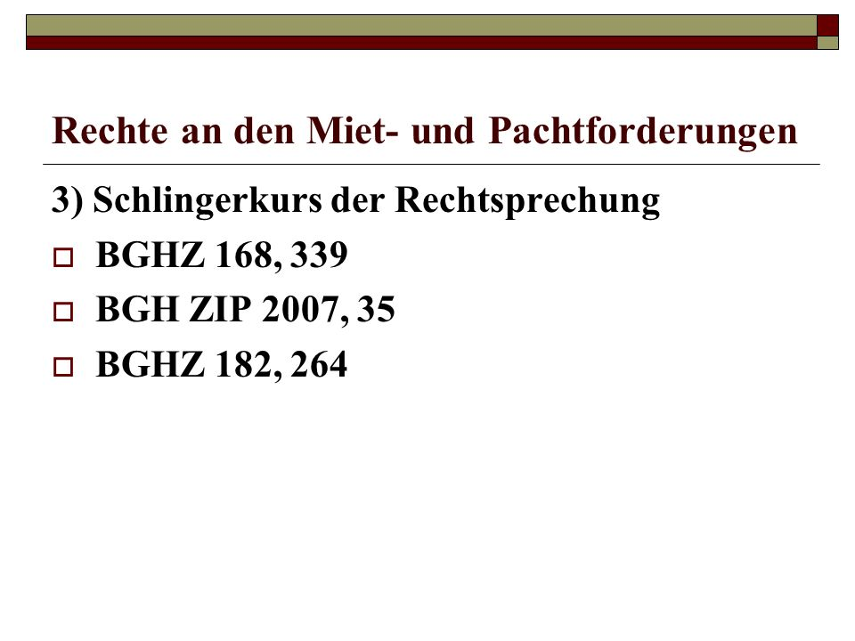 Rechte an den Miet- und Pachtforderungen 3) Schlingerkurs der Rechtsprechung BGHZ 168, 339 BGH ZIP 2007, 35 BGHZ 182, 264