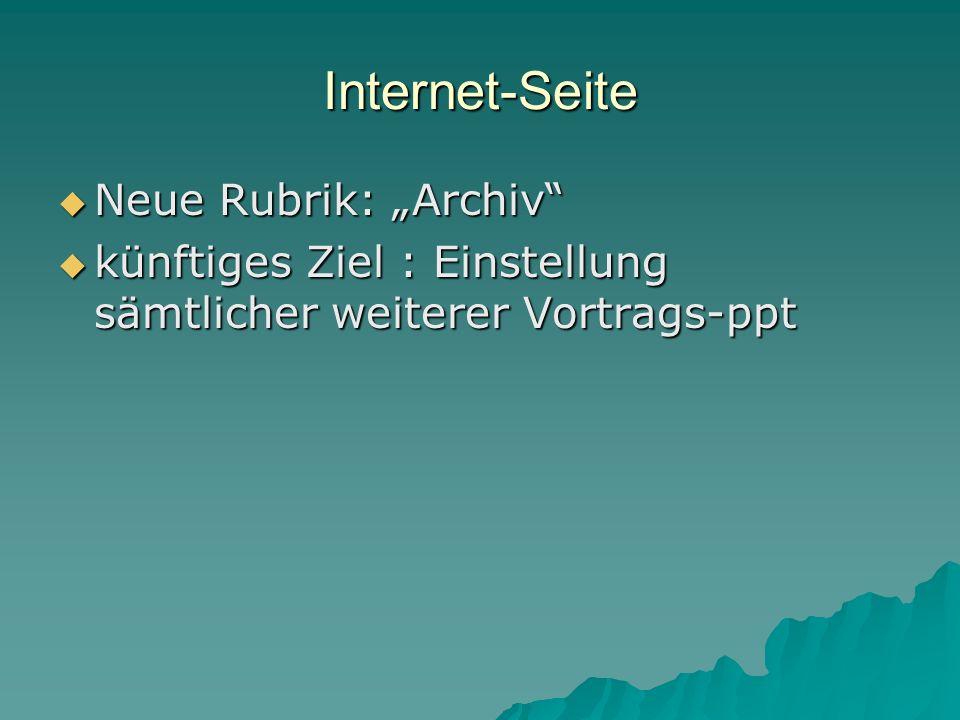 Internet-Seite Neue Rubrik: Archiv Neue Rubrik: Archiv künftiges Ziel : Einstellung sämtlicher weiterer Vortrags-ppt künftiges Ziel : Einstellung sämt