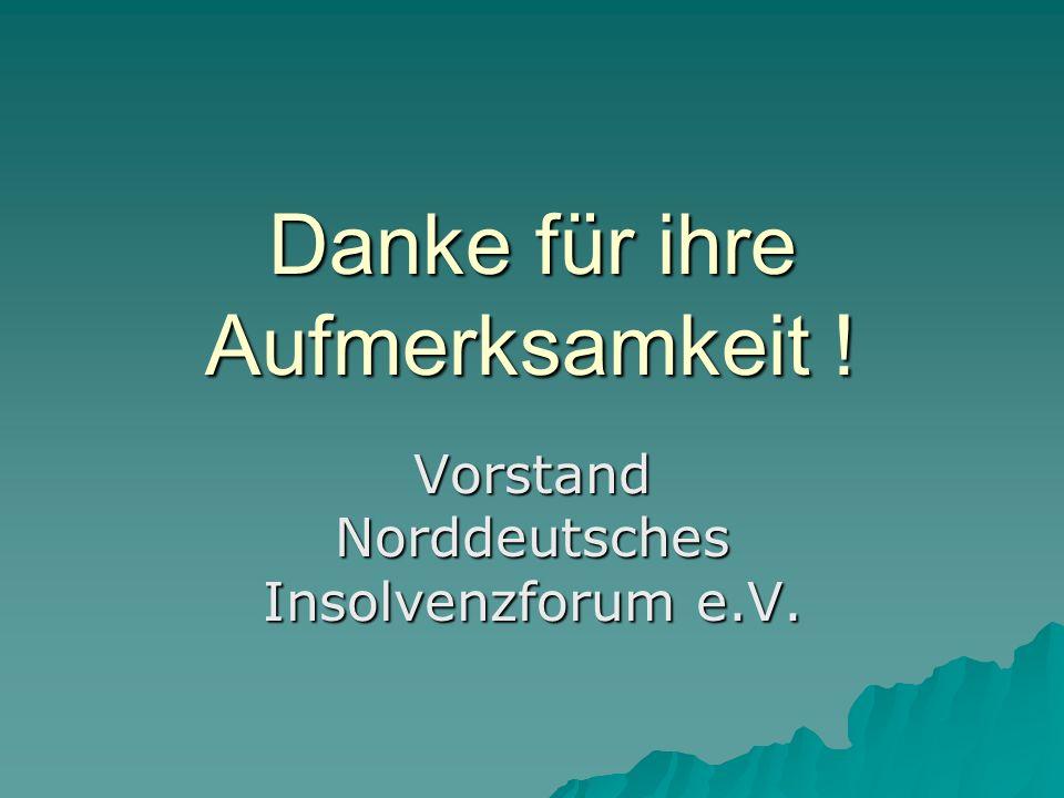 Danke für ihre Aufmerksamkeit ! Vorstand Norddeutsches Insolvenzforum e.V.