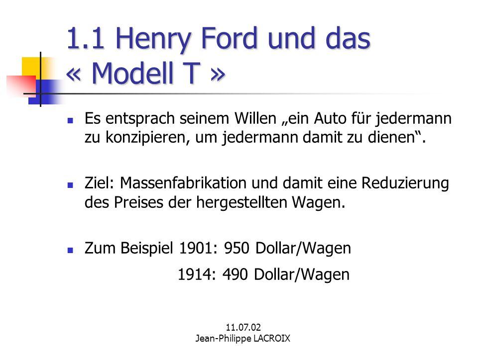 11.07.02 Jean-Philippe LACROIX 1.1 Henry Ford und das « Modell T » Es entsprach seinem Willen ein Auto für jedermann zu konzipieren, um jedermann dami