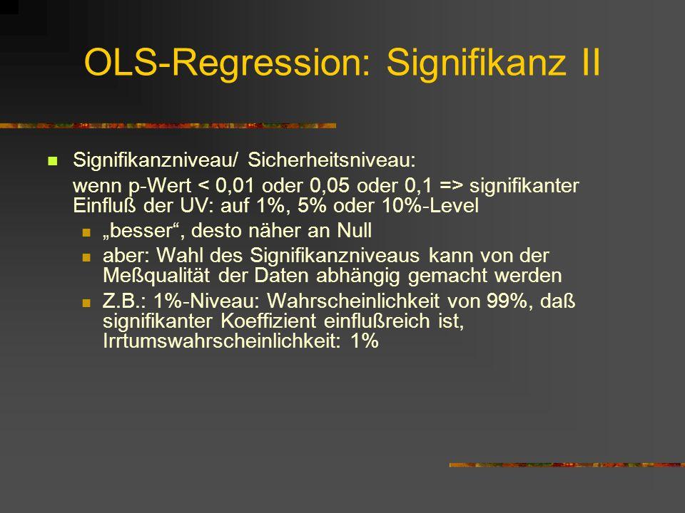 OLS-Regression: Signifikanz II Signifikanzniveau/ Sicherheitsniveau: wenn p-Wert signifikanter Einfluß der UV: auf 1%, 5% oder 10%-Level besser, desto näher an Null aber: Wahl des Signifikanzniveaus kann von der Meßqualität der Daten abhängig gemacht werden Z.B.: 1%-Niveau: Wahrscheinlichkeit von 99%, daß signifikanter Koeffizient einflußreich ist, Irrtumswahrscheinlichkeit: 1%