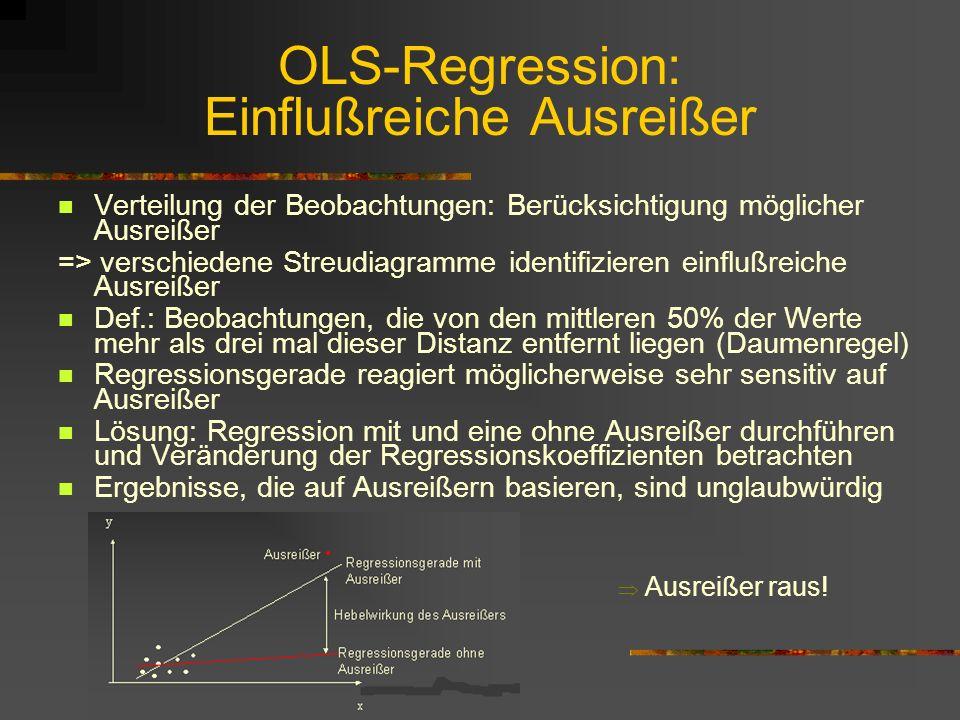 OLS-Regression: Einflußreiche Ausreißer Verteilung der Beobachtungen: Berücksichtigung möglicher Ausreißer => verschiedene Streudiagramme identifizieren einflußreiche Ausreißer Def.: Beobachtungen, die von den mittleren 50% der Werte mehr als drei mal dieser Distanz entfernt liegen (Daumenregel) Regressionsgerade reagiert möglicherweise sehr sensitiv auf Ausreißer Lösung: Regression mit und eine ohne Ausreißer durchführen und Veränderung der Regressionskoeffizienten betrachten Ergebnisse, die auf Ausreißern basieren, sind unglaubwürdig Ausreißer raus!