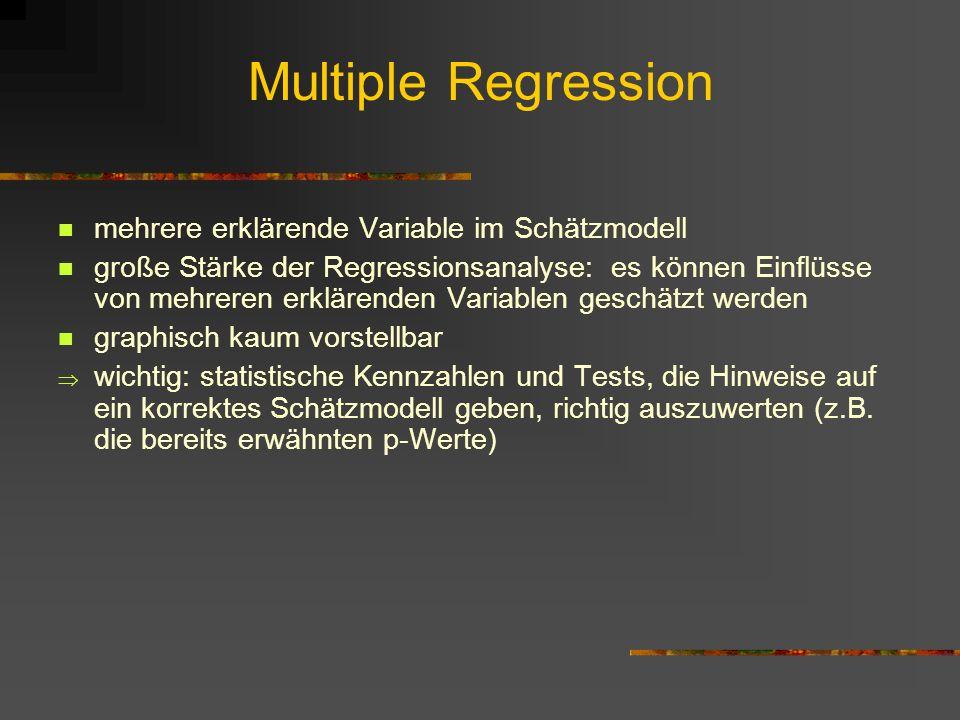 Multiple Regression mehrere erklärende Variable im Schätzmodell große Stärke der Regressionsanalyse: es können Einflüsse von mehreren erklärenden Variablen geschätzt werden graphisch kaum vorstellbar wichtig: statistische Kennzahlen und Tests, die Hinweise auf ein korrektes Schätzmodell geben, richtig auszuwerten (z.B.