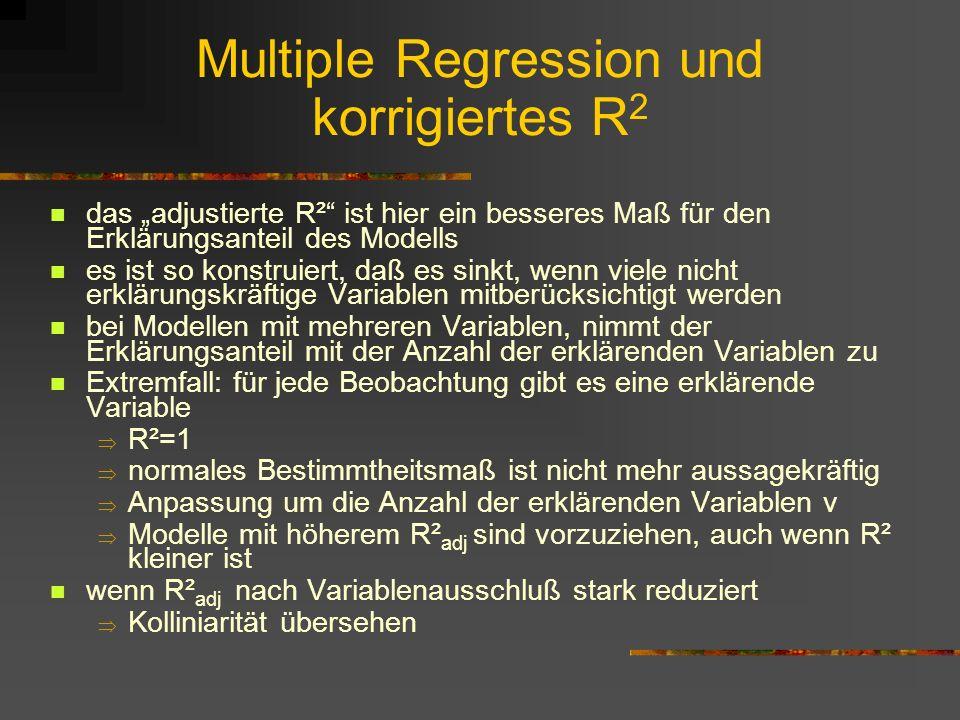 Multiple Regression und korrigiertes R 2 das adjustierte R² ist hier ein besseres Maß für den Erklärungsanteil des Modells es ist so konstruiert, daß es sinkt, wenn viele nicht erklärungskräftige Variablen mitberücksichtigt werden bei Modellen mit mehreren Variablen, nimmt der Erklärungsanteil mit der Anzahl der erklärenden Variablen zu Extremfall: für jede Beobachtung gibt es eine erklärende Variable R²=1 normales Bestimmtheitsmaß ist nicht mehr aussagekräftig Anpassung um die Anzahl der erklärenden Variablen v Modelle mit höherem R² adj sind vorzuziehen, auch wenn R² kleiner ist wenn R² adj nach Variablenausschluß stark reduziert Kolliniarität übersehen