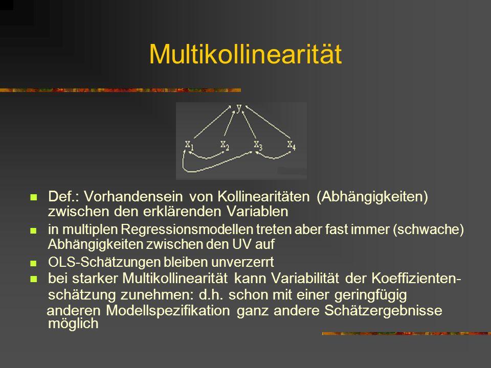 Multikollinearität Def.: Vorhandensein von Kollinearitäten (Abhängigkeiten) zwischen den erklärenden Variablen in multiplen Regressionsmodellen treten aber fast immer (schwache) Abhängigkeiten zwischen den UV auf OLS-Schätzungen bleiben unverzerrt bei starker Multikollinearität kann Variabilität der Koeffizienten- schätzung zunehmen: d.h.