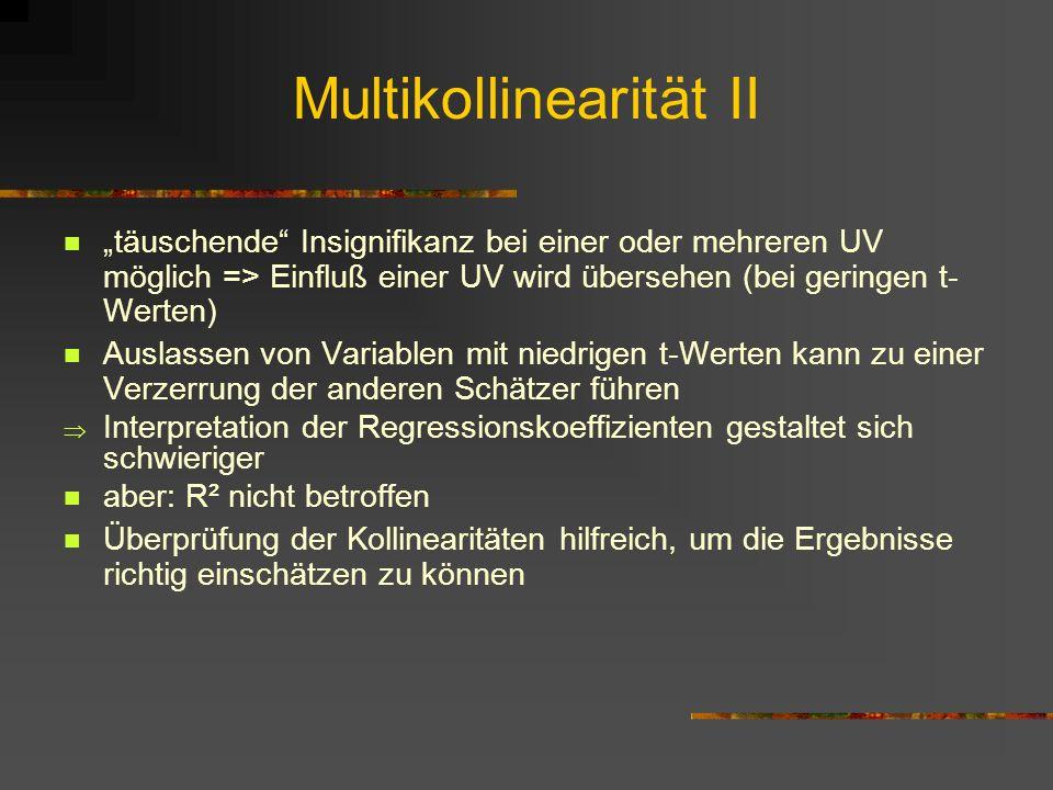 Multikollinearität II täuschende Insignifikanz bei einer oder mehreren UV möglich => Einfluß einer UV wird übersehen (bei geringen t- Werten) Auslasse