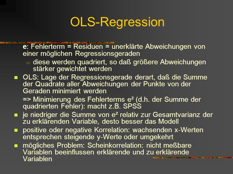 OLS-Regression e: Fehlerterm = Residuen = unerklärte Abweichungen von einer möglichen Regressionsgeraden diese werden quadriert, so daß größere Abweichungen stärker gewichtet werden OLS: Lage der Regressionsgerade derart, daß die Summe der Quadrate aller Abweichungen der Punkte von der Geraden minimiert werden => Minimierung des Fehlerterms e² (d.h.