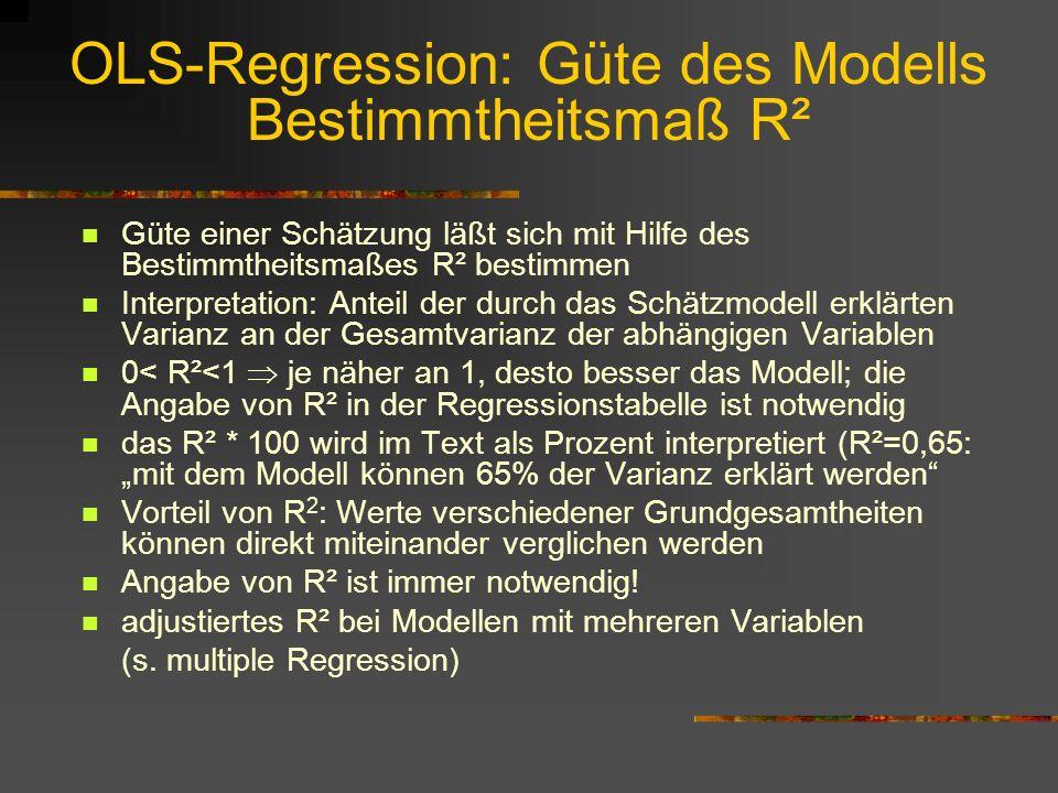 OLS-Regression: Güte des Modells Bestimmtheitsmaß R² Güte einer Schätzung läßt sich mit Hilfe des Bestimmtheitsmaßes R² bestimmen Interpretation: Anteil der durch das Schätzmodell erklärten Varianz an der Gesamtvarianz der abhängigen Variablen 0< R²<1 je näher an 1, desto besser das Modell; die Angabe von R² in der Regressionstabelle ist notwendig das R² * 100 wird im Text als Prozent interpretiert (R²=0,65: mit dem Modell können 65% der Varianz erklärt werden Vorteil von R 2 : Werte verschiedener Grundgesamtheiten können direkt miteinander verglichen werden Angabe von R² ist immer notwendig.