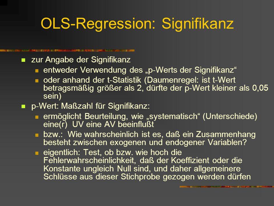 OLS-Regression: Signifikanz zur Angabe der Signifikanz entweder Verwendung des p-Werts der Signifikanz oder anhand der t-Statistik (Daumenregel: ist t-Wert betragsmäßig größer als 2, dürfte der p-Wert kleiner als 0,05 sein) p-Wert: Maßzahl für Signifikanz: ermöglicht Beurteilung, wie systematisch (Unterschiede) eine(r) UV eine AV beeinflußt bzw.: Wie wahrscheinlich ist es, daß ein Zusammenhang besteht zwischen exogenen und endogener Variablen.