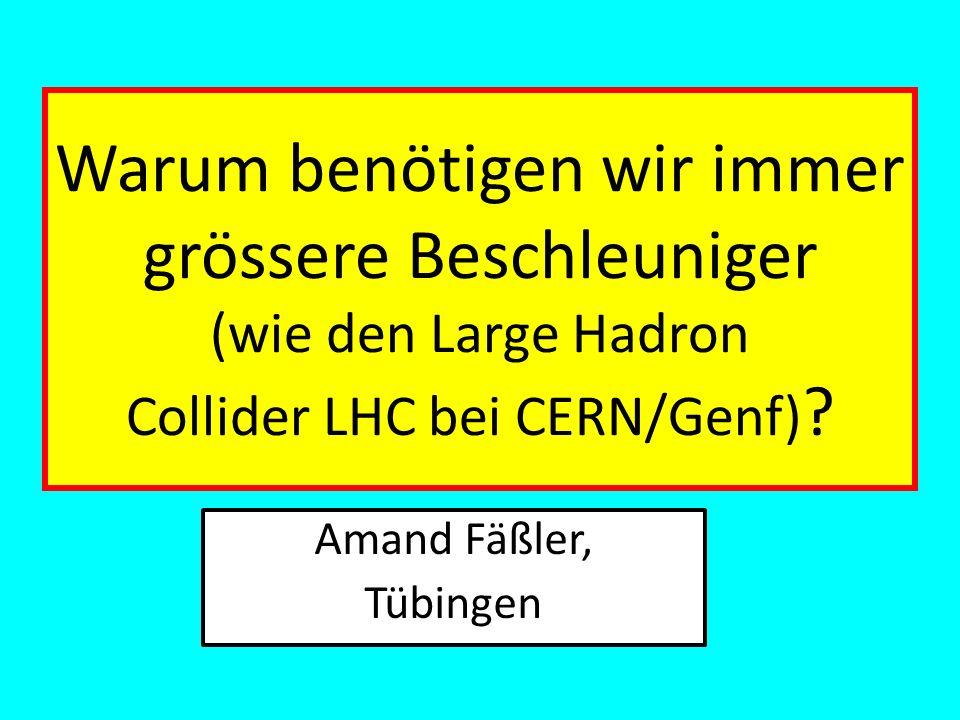 Warum benötigen wir immer grössere Beschleuniger (wie den Large Hadron Collider LHC bei CERN/Genf) ? Amand Fäßler, Tübingen