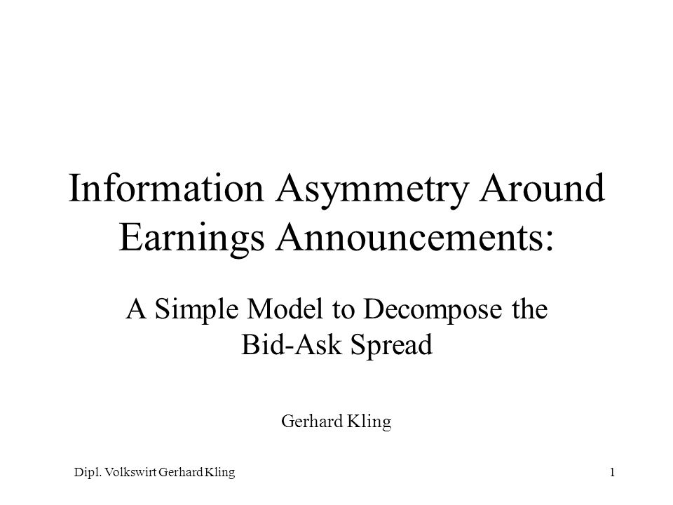Dipl. Volkswirt Gerhard Kling1 Information Asymmetry Around Earnings Announcements: A Simple Model to Decompose the Bid-Ask Spread Gerhard Kling