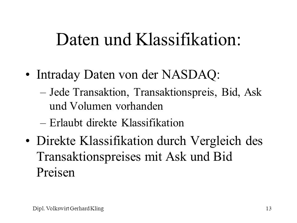 Dipl. Volkswirt Gerhard Kling13 Daten und Klassifikation: Intraday Daten von der NASDAQ: –Jede Transaktion, Transaktionspreis, Bid, Ask und Volumen vo