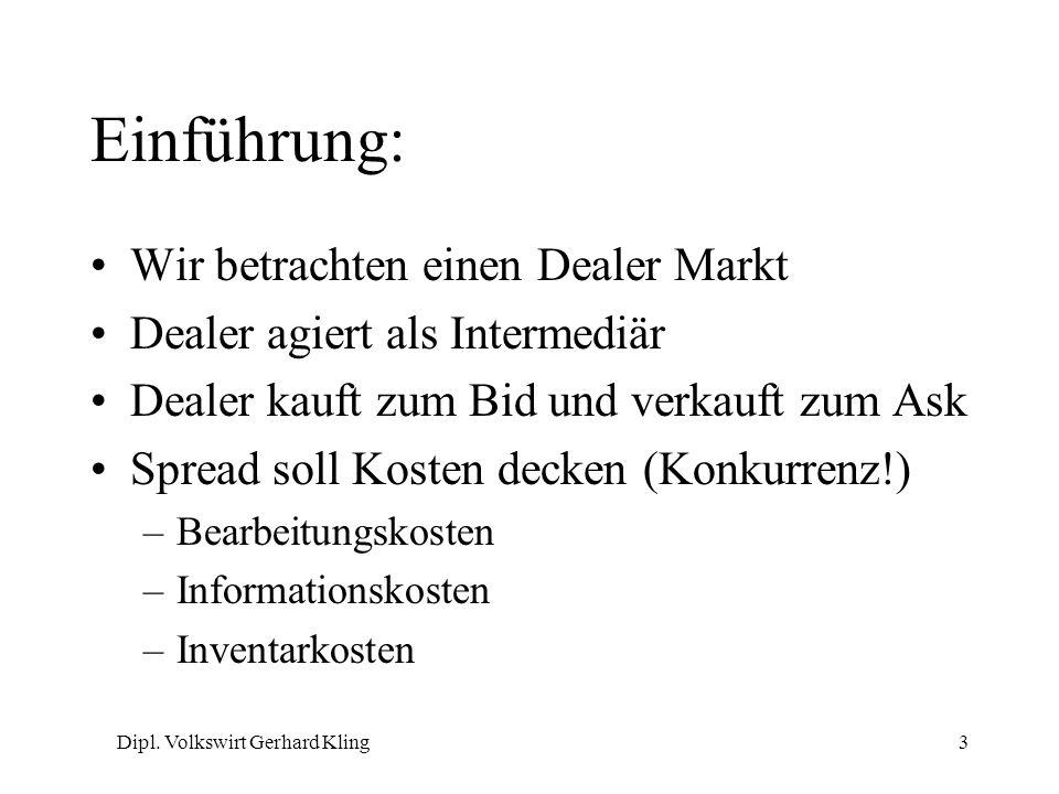 Dipl. Volkswirt Gerhard Kling3 Einführung: Wir betrachten einen Dealer Markt Dealer agiert als Intermediär Dealer kauft zum Bid und verkauft zum Ask S