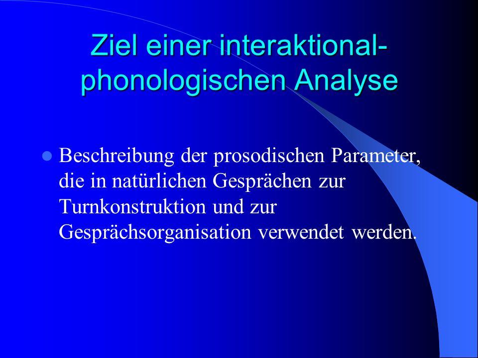 Ziel einer interaktional- phonologischen Analyse Beschreibung der prosodischen Parameter, die in natürlichen Gesprächen zur Turnkonstruktion und zur Gesprächsorganisation verwendet werden.