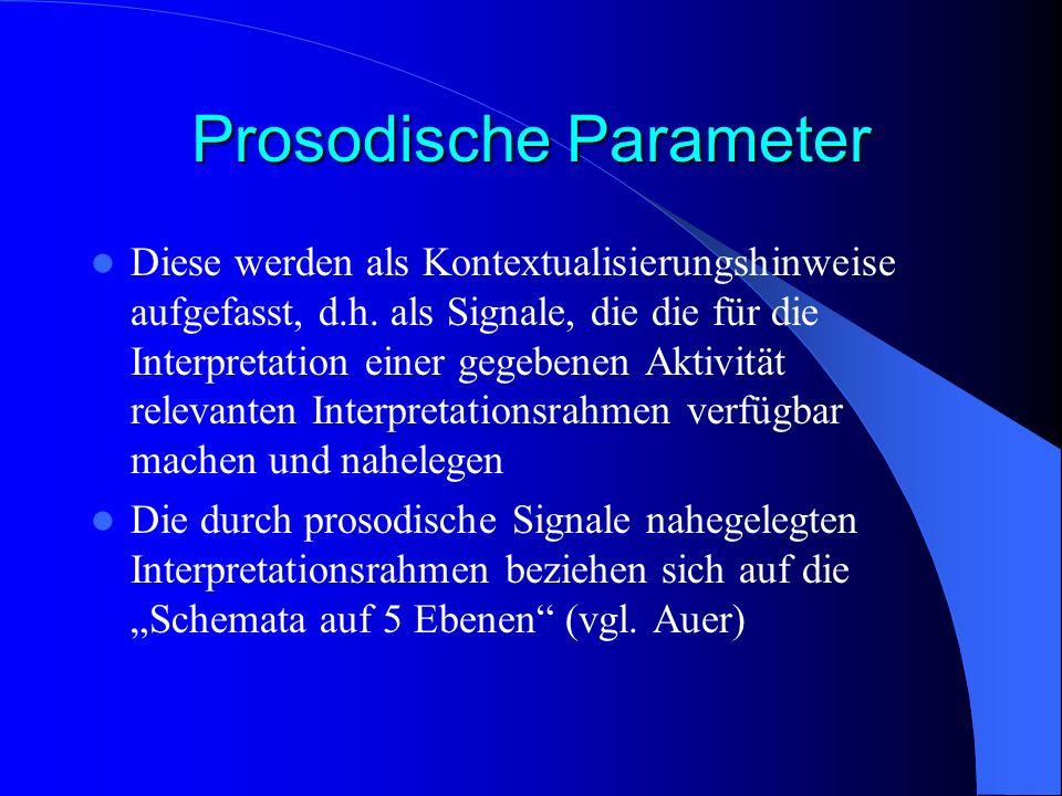 Prosodische Parameter Diese werden als Kontextualisierungshinweise aufgefasst, d.h. als Signale, die die für die Interpretation einer gegebenen Aktivi
