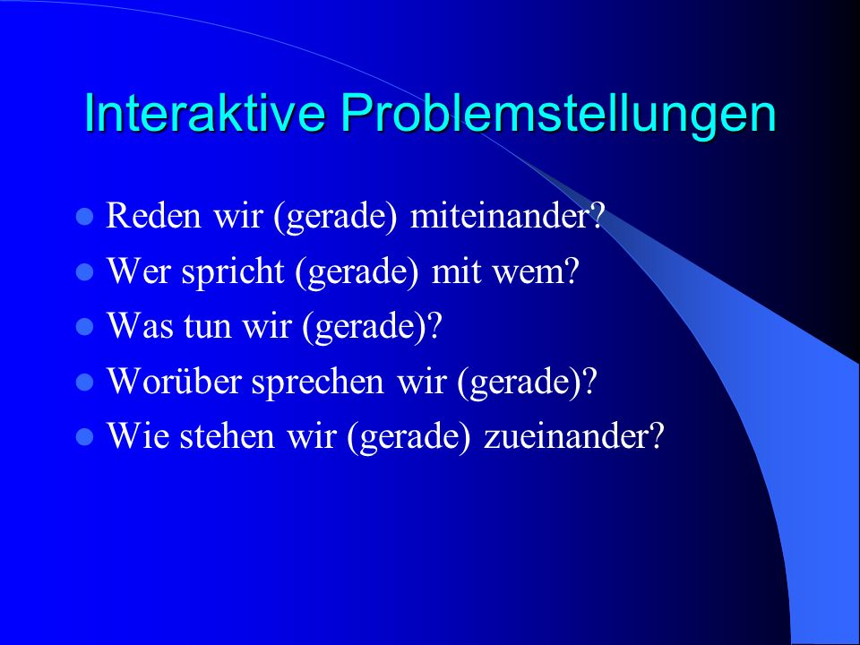 Interaktive Problemstellungen Reden wir (gerade) miteinander? Wer spricht (gerade) mit wem? Was tun wir (gerade)? Worüber sprechen wir (gerade)? Wie s