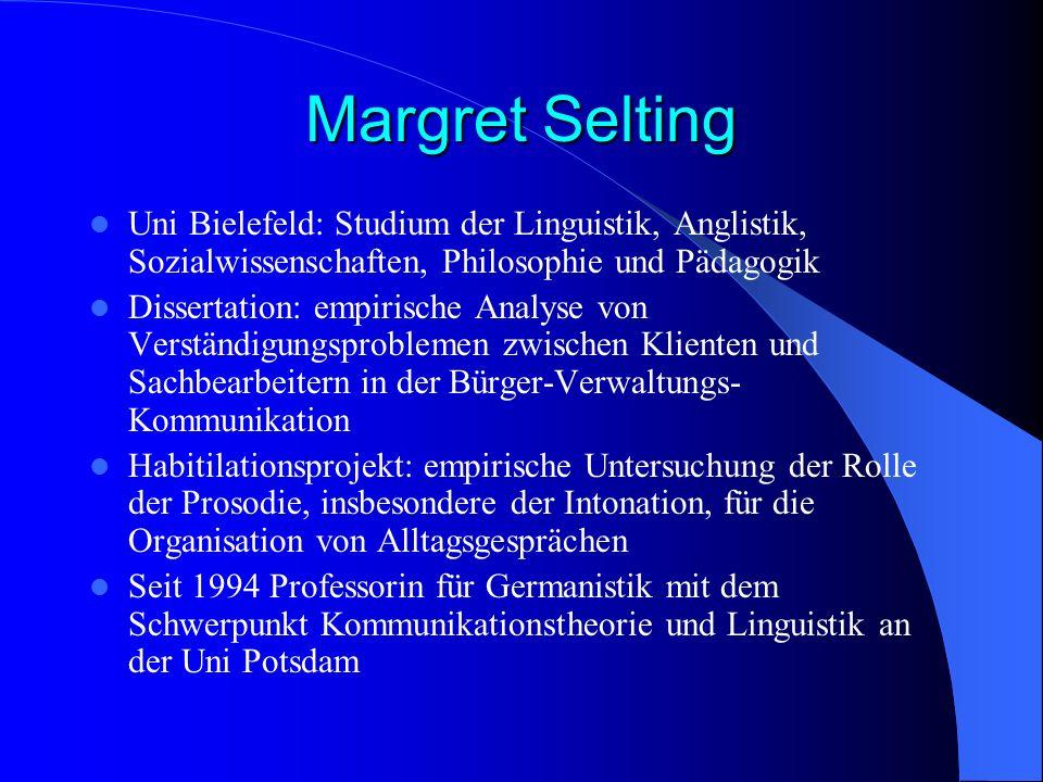 Margret Selting Uni Bielefeld: Studium der Linguistik, Anglistik, Sozialwissenschaften, Philosophie und Pädagogik Dissertation: empirische Analyse von
