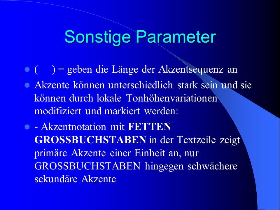 Sonstige Parameter () = geben die Länge der Akzentsequenz an Akzente können unterschiedlich stark sein und sie können durch lokale Tonhöhenvariationen modifiziert und markiert werden: - Akzentnotation mit FETTEN GROSSBUCHSTABEN in der Textzeile zeigt primäre Akzente einer Einheit an, nur GROSSBUCHSTABEN hingegen schwächere sekundäre Akzente