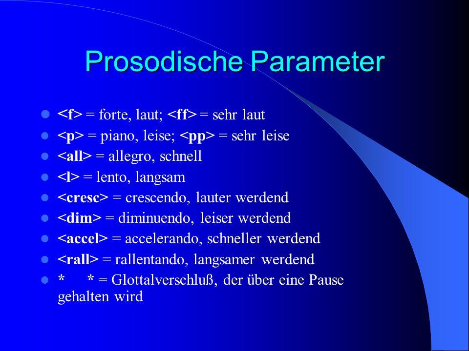 Prosodische Parameter = forte, laut; = sehr laut = piano, leise; = sehr leise = allegro, schnell = lento, langsam = crescendo, lauter werdend = diminuendo, leiser werdend = accelerando, schneller werdend = rallentando, langsamer werdend ** = Glottalverschluß, der über eine Pause gehalten wird