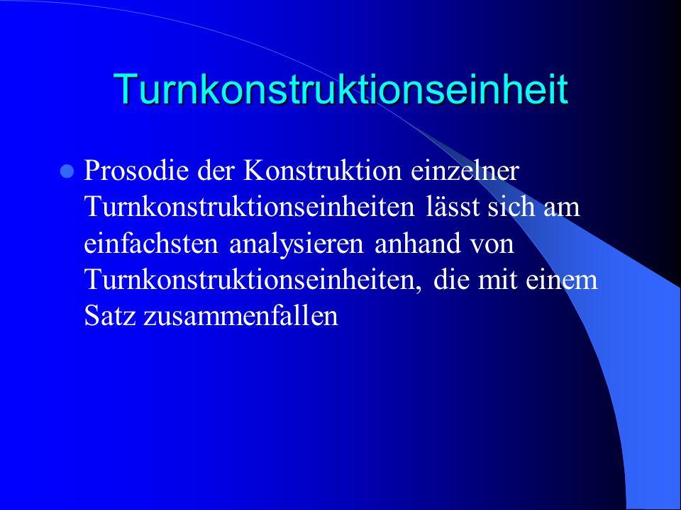 Turnkonstruktionseinheit Prosodie der Konstruktion einzelner Turnkonstruktionseinheiten lässt sich am einfachsten analysieren anhand von Turnkonstruktionseinheiten, die mit einem Satz zusammenfallen