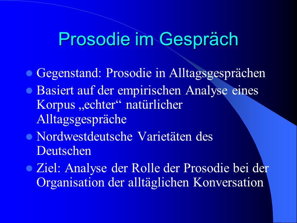 Prosodie im Gespräch Gegenstand: Prosodie in Alltagsgesprächen Basiert auf der empirischen Analyse eines Korpus echter natürlicher Alltagsgespräche No