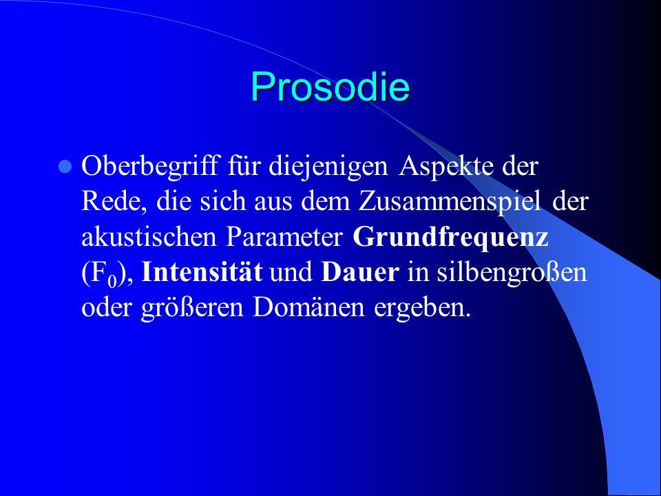 Prosodie Oberbegriff für diejenigen Aspekte der Rede, die sich aus dem Zusammenspiel der akustischen Parameter Grundfrequenz (F 0 ), Intensität und Dauer in silbengroßen oder größeren Domänen ergeben.
