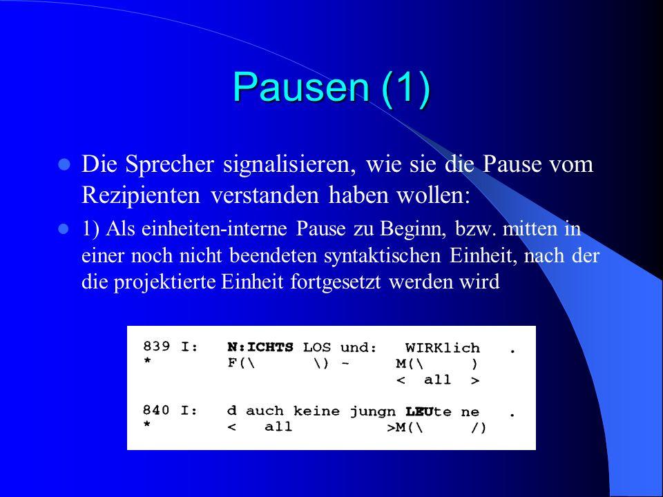 Pausen (1) Die Sprecher signalisieren, wie sie die Pause vom Rezipienten verstanden haben wollen: 1) Als einheiten-interne Pause zu Beginn, bzw.