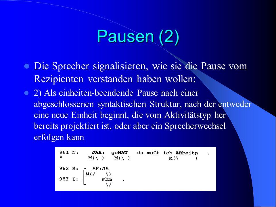 Pausen (2) Die Sprecher signalisieren, wie sie die Pause vom Rezipienten verstanden haben wollen: 2) Als einheiten-beendende Pause nach einer abgeschlossenen syntaktischen Struktur, nach der entweder eine neue Einheit beginnt, die vom Aktivitätstyp her bereits projektiert ist, oder aber ein Sprecherwechsel erfolgen kann