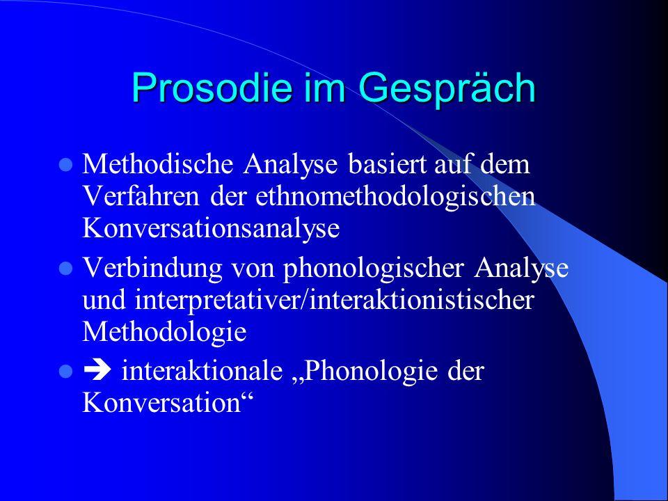 Prosodie im Gespräch Methodische Analyse basiert auf dem Verfahren der ethnomethodologischen Konversationsanalyse Verbindung von phonologischer Analyse und interpretativer/interaktionistischer Methodologie interaktionale Phonologie der Konversation