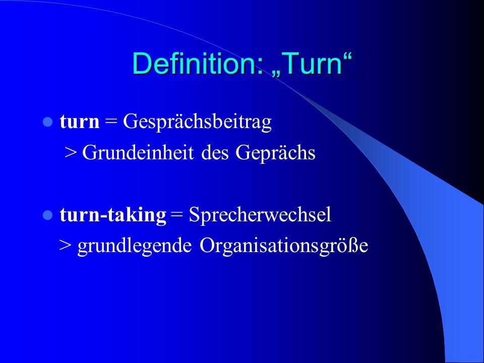 Definition: Turn turn = Gesprächsbeitrag > Grundeinheit des Geprächs turn-taking = Sprecherwechsel > grundlegende Organisationsgröße