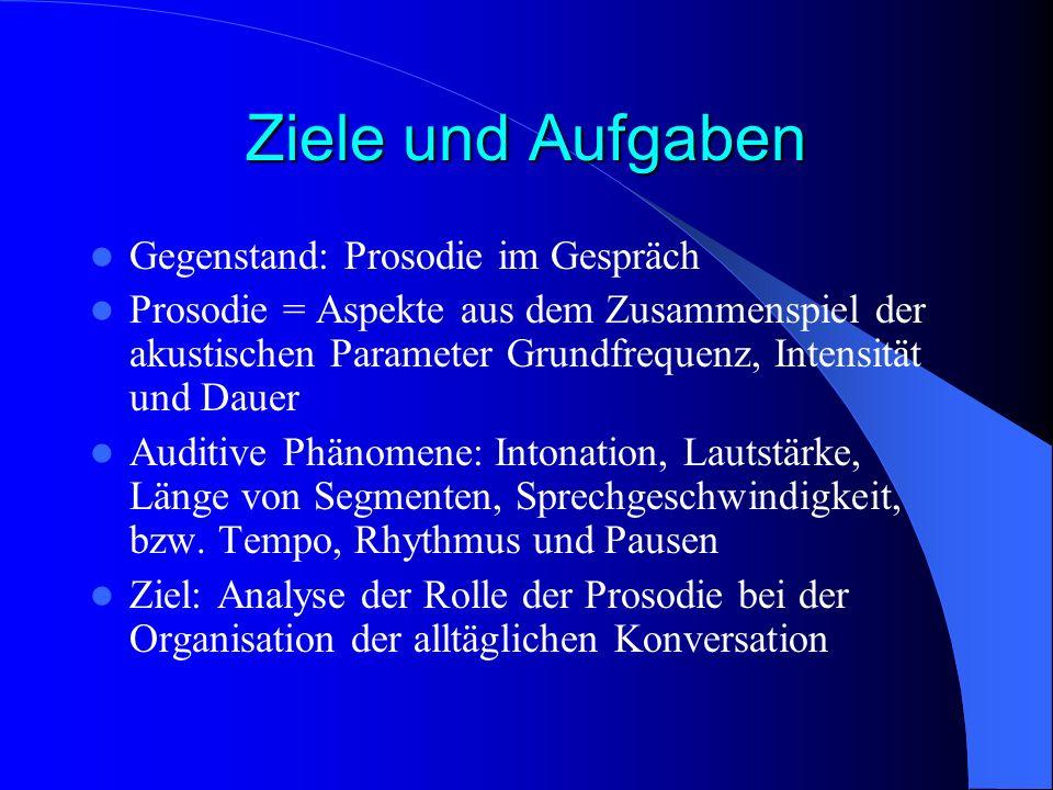 Ziele und Aufgaben Gegenstand: Prosodie im Gespräch Prosodie = Aspekte aus dem Zusammenspiel der akustischen Parameter Grundfrequenz, Intensität und D