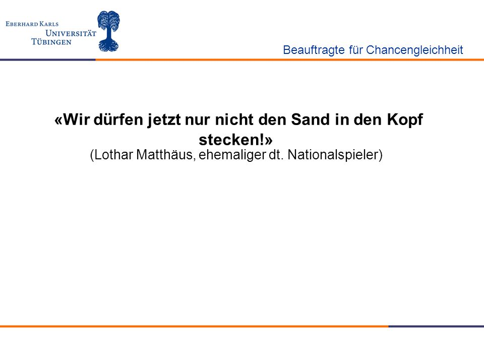 «Wir dürfen jetzt nur nicht den Sand in den Kopf stecken!» (Lothar Matthäus, ehemaliger dt. Nationalspieler) Beauftragte für Chancengleichheit