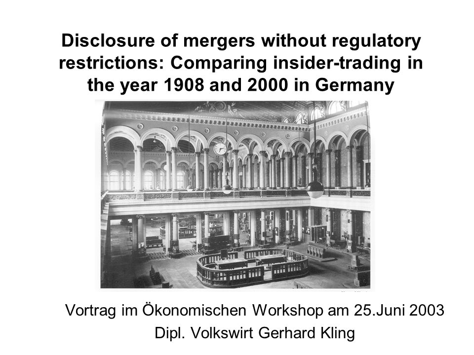 Disclosure of mergers without regulatory restrictions: Comparing insider-trading in the year 1908 and 2000 in Germany Vortrag im Ökonomischen Workshop am 25.Juni 2003 Dipl.
