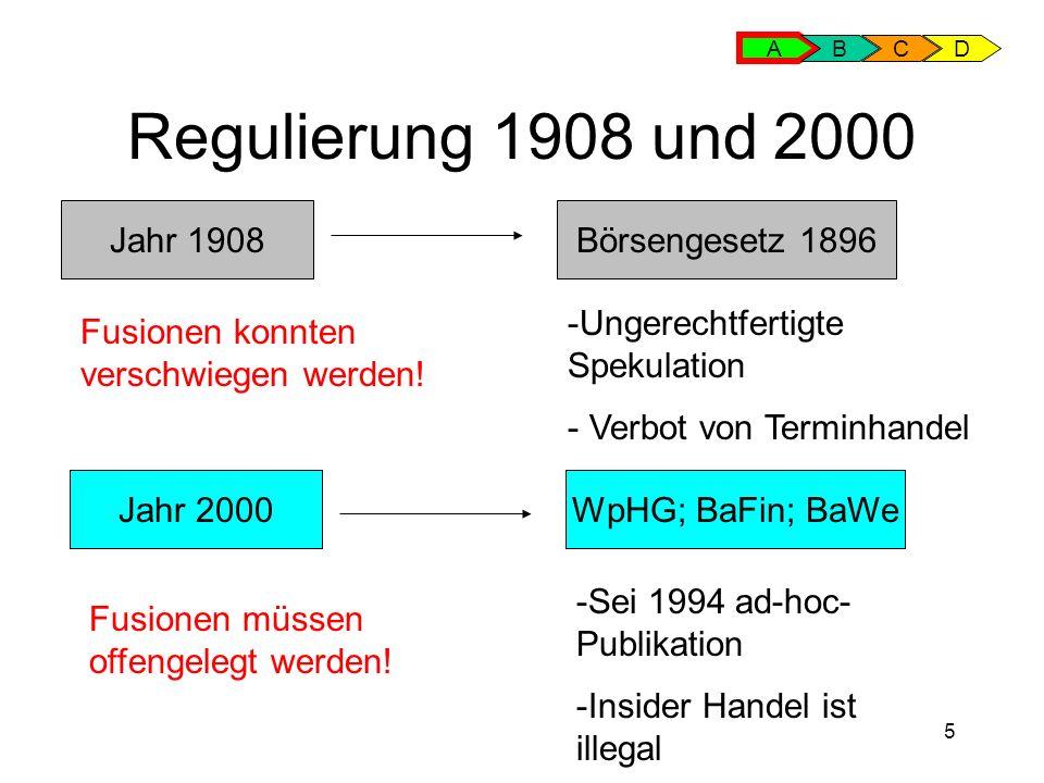 5 Regulierung 1908 und 2000 A BCD Jahr 1908Börsengesetz 1896 Jahr 2000WpHG; BaFin; BaWe -Sei 1994 ad-hoc- Publikation -Insider Handel ist illegal -Ungerechtfertigte Spekulation - Verbot von Terminhandel Fusionen konnten verschwiegen werden.