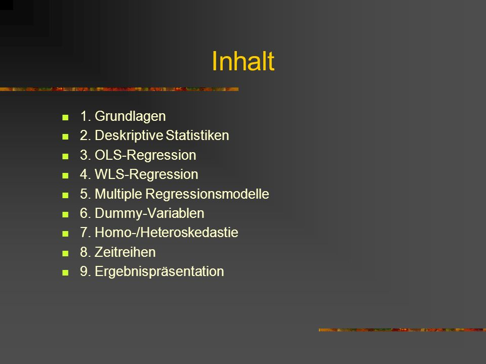 Inhalt 1. Grundlagen 2. Deskriptive Statistiken 3. OLS-Regression 4. WLS-Regression 5. Multiple Regressionsmodelle 6. Dummy-Variablen 7. Homo-/Heteros
