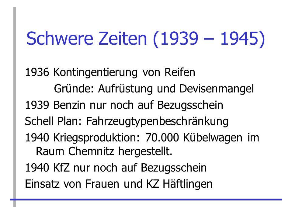 Schwere Zeiten (1939 – 1945) 1936 Kontingentierung von Reifen Gründe: Aufrüstung und Devisenmangel 1939 Benzin nur noch auf Bezugsschein Schell Plan: