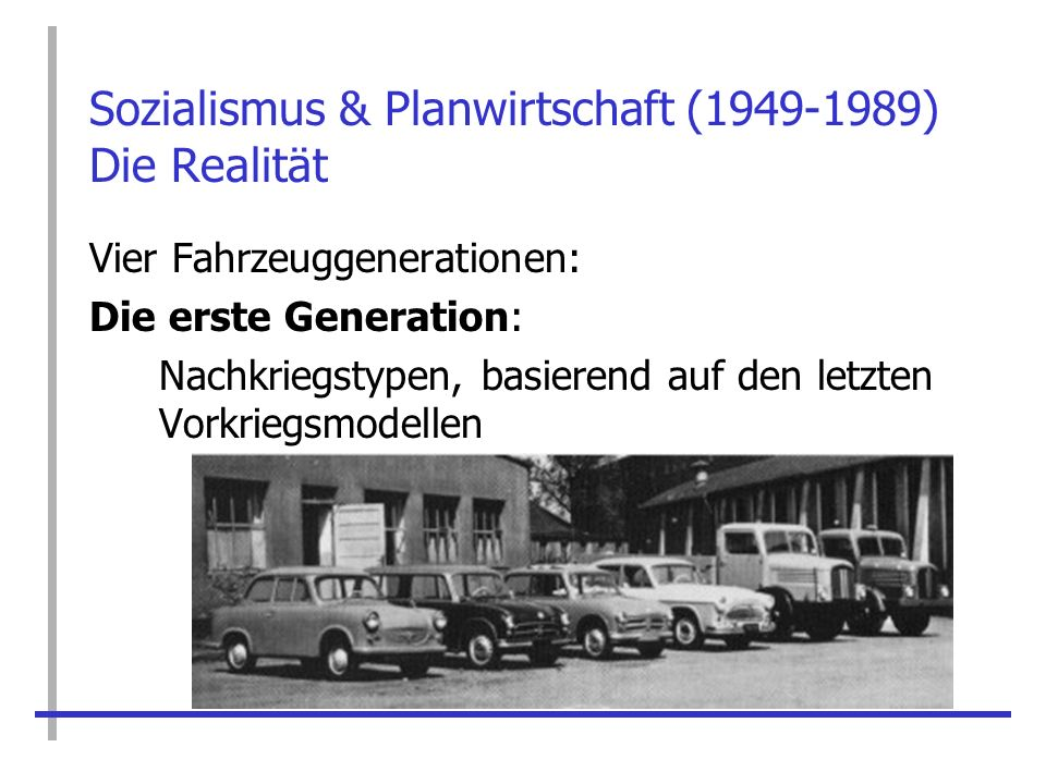 Sozialismus & Planwirtschaft (1949-1989) Die Realität Vier Fahrzeuggenerationen: Die erste Generation: Nachkriegstypen, basierend auf den letzten Vork